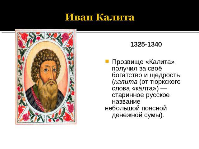 1325-1340 Прозвище «Калита» получил за своё богатство и щедрость (калита (от...
