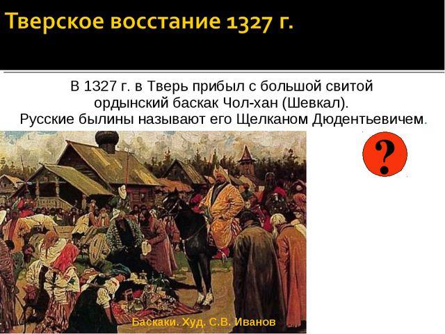 В 1327 г. в Тверь прибыл с большой свитой ордынский баскак Чол-хан (Шевкал)....