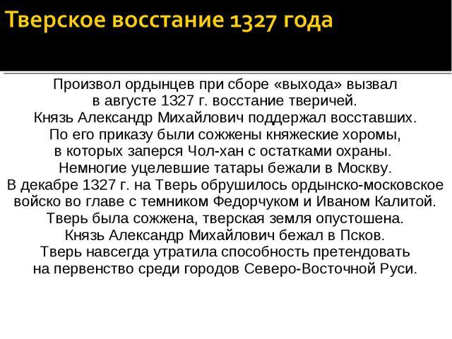Произвол ордынцев при сборе «выхода» вызвал в августе 1327 г. восстание твери...