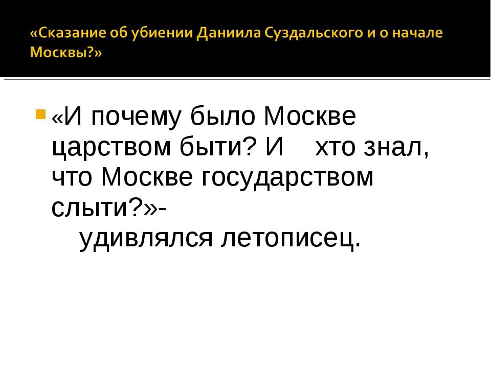 «И почему было Москве царством быти? И хто знал, что Москве государством слыт...