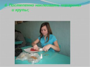 4. Постепенно наклеивать макароны и крупы;