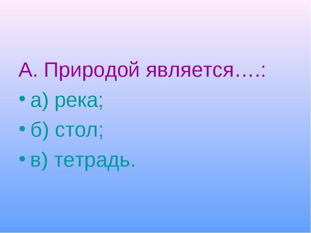 А. Природой является….: а) река; б) стол; в) тетрадь.