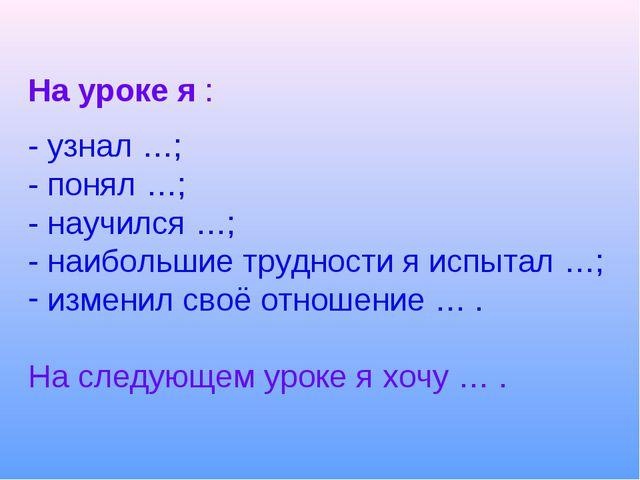 На уроке я : - узнал …; - понял …; - научился …; - наибольшие трудности я исп...
