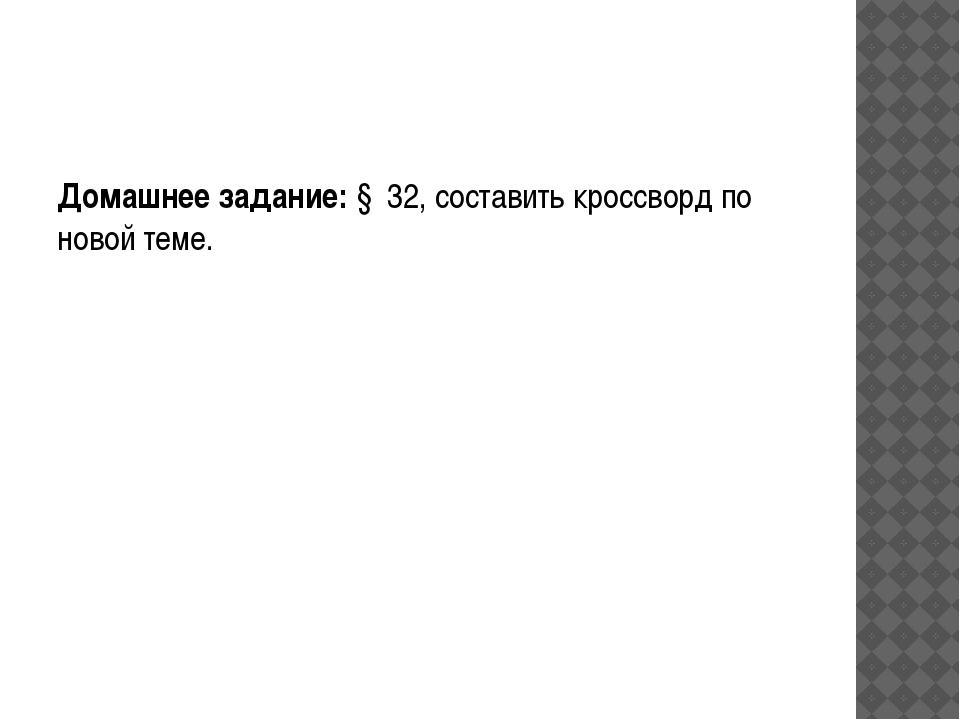 Домашнее задание: § 32, составить кроссворд по новой теме.