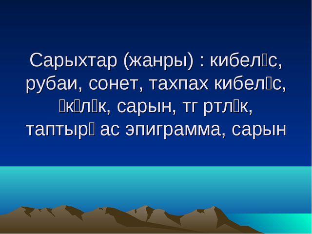 Сарыхтар (жанры) : кибелίс, рубаи, сонет, тахпах кибелίс, ίкίлίк, сарын, тȍрт...