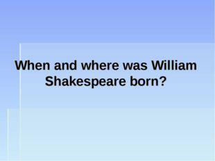 When and where was William Shakespeare born?