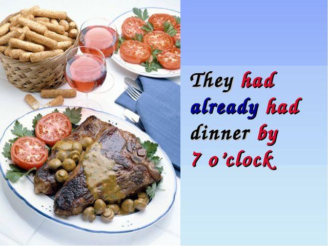 They had already had dinner by 7 o'clock