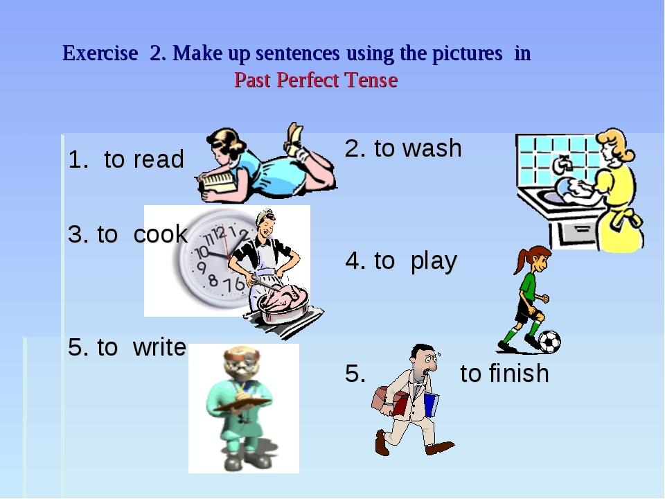 Exercise 2. Make up sentences using the pictures in Past Perfect Tense 1. to...