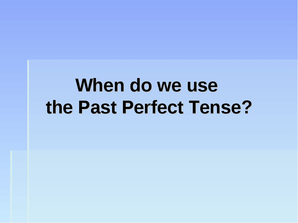 When do we use the Past Perfect Tense?