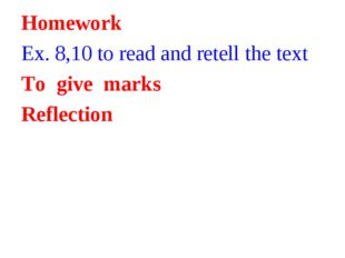 Homework Ex. 8,10 to read and retell the text To give marks Reflection