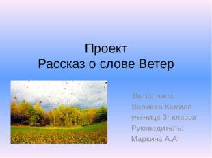 Проект Рассказ о слове Ветер Выполнила : Валиева Камиля ученица 3г класса Рук