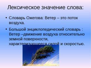 Лексическое значение слова: Словарь Ожегова: Ветер – это поток воздуха. Больш