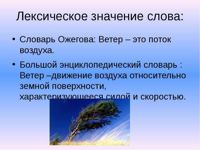 Лексическое значение слова: Словарь Ожегова: Ветер – это поток воздуха. Больш...