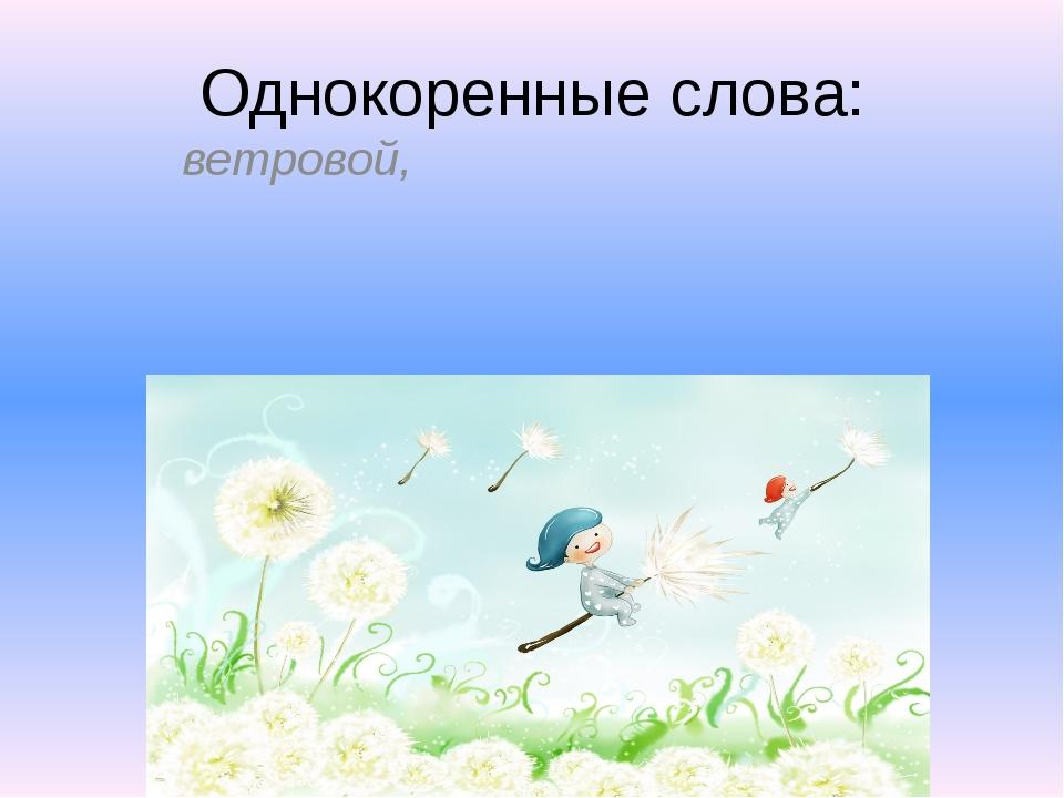 Однокоренные слова: ветровой, ветеро́к, ветряно́й, ветри́ще, ветри́ло, ветря...