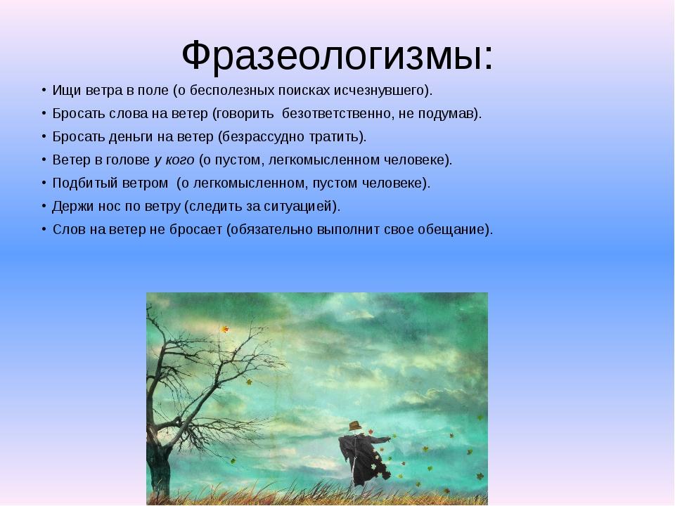 Фразеологизмы: Ищи ветра в поле (о бесполезных поисках исчезнувшего). Бросать...