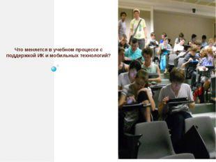 Что меняется в учебном процессе с поддержкой ИК и мобильных технологий?