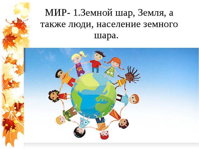 МИР- 1.Земной шар, Земля, а также люди, население земного шара.