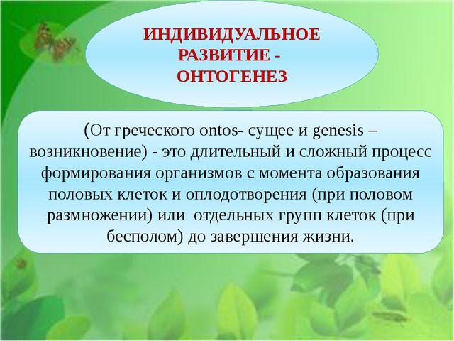 ИНДИВИДУАЛЬНОЕ РАЗВИТИЕ - ОНТОГЕНЕЗ (От греческого ontos- сущее и genesis –...