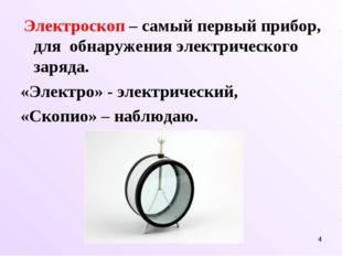 * Электроскоп – самый первый прибор, для обнаружения электрического заряда. «