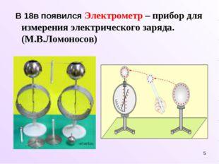 * В 18в появился Электрометр – прибор для измерения электрического заряда. (М