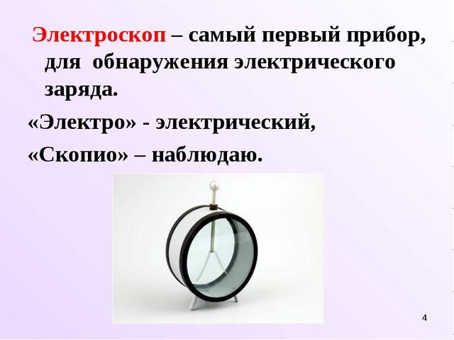 * Электроскоп – самый первый прибор, для обнаружения электрического заряда. «...