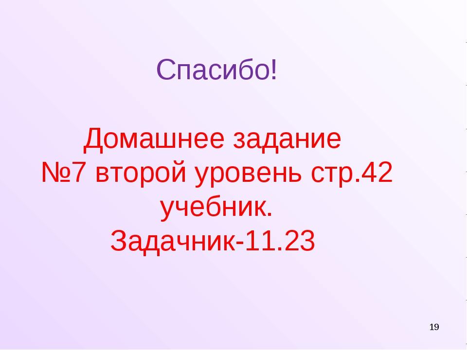 Спасибо! Домашнее задание №7 второй уровень стр.42 учебник. Задачник-11.23 *