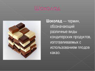 Шоколад — термин, обозначающий различные виды кондитерских продуктов, изготав
