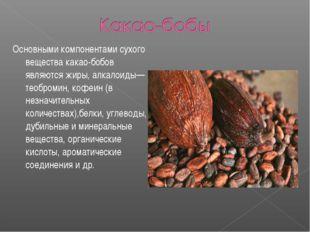 Основными компонентами сухого вещества какао-бобов являются жиры, алкалоиды—