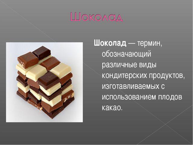 Шоколад — термин, обозначающий различные виды кондитерских продуктов, изготав...