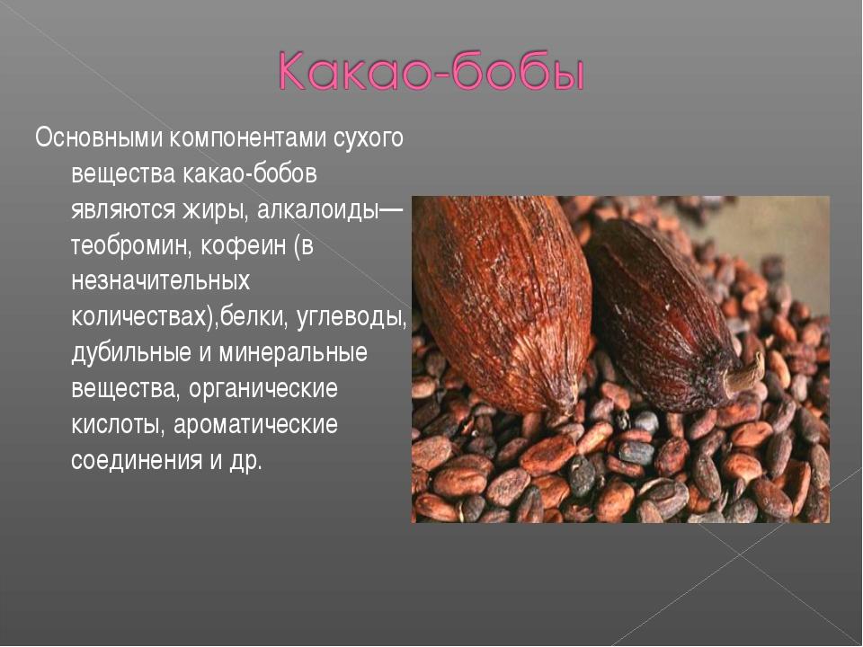 Основными компонентами сухого вещества какао-бобов являются жиры, алкалоиды—...