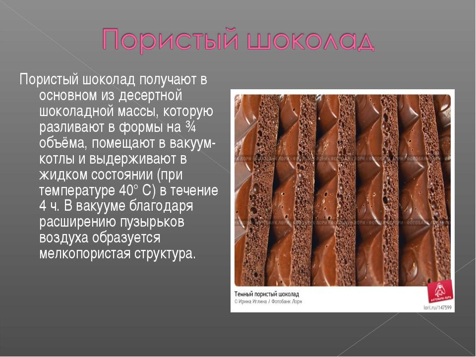 Пористый шоколад получают в основном из десертной шоколадной массы, которую р...