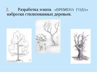 2. Разработка эскиза «ВРЕМЕНА ГОДА» наброски стилизованных деревьев.