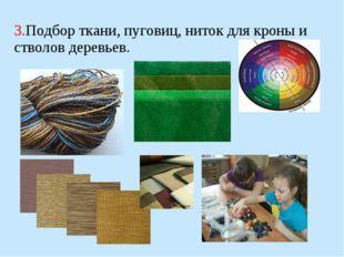 3.Подбор ткани, пуговиц, ниток для кроны и стволов деревьев.