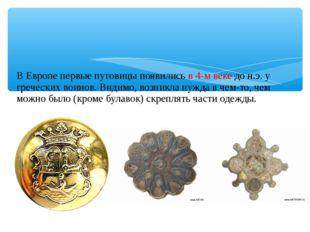 В Европе первые пуговицы появились в 4-м веке до н.э. у греческих воинов. Ви