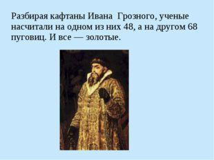Разбирая кафтаны Ивана Грозного, ученые насчитали на одном из них 48, а на др