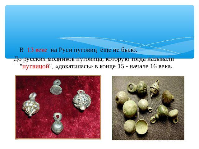В 13 веке на Руси пуговиц еще не было. До русских модников пуговица, которую...