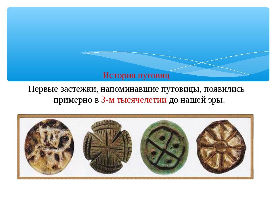 История пуговиц Первые застежки, напоминавшие пуговицы, появились примерно в...