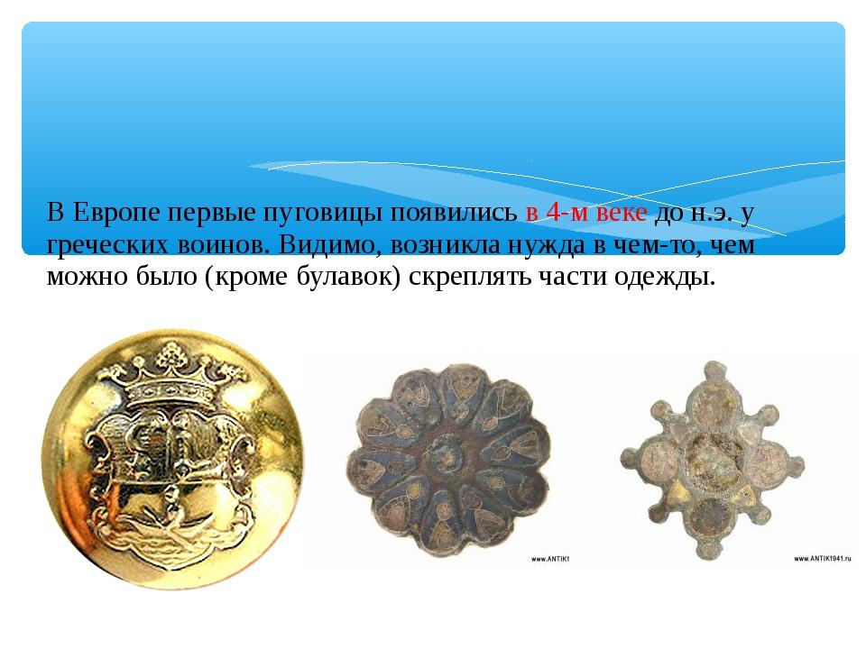 В Европе первые пуговицы появились в 4-м веке до н.э. у греческих воинов. Ви...