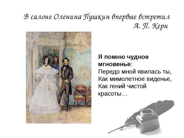 В салоне Оленина Пушкин впервые встретил А. П. Керн Я помню чудное мгновенье:...