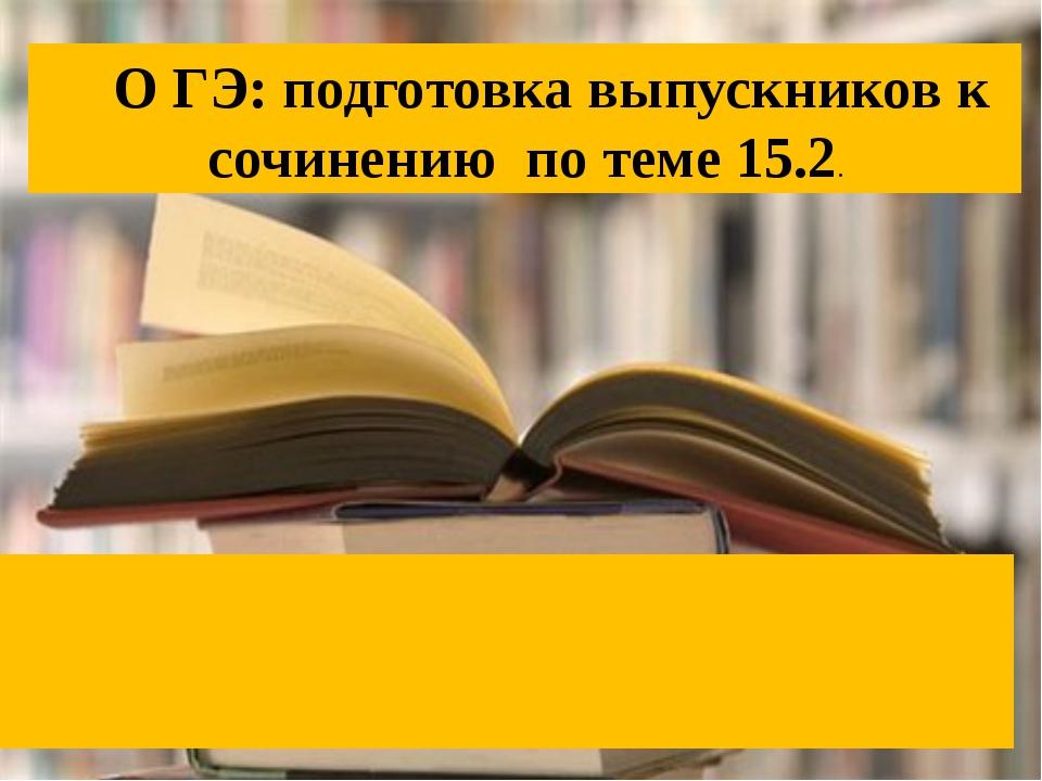 О ГЭ: подготовка выпускников к сочинению по теме 15.2.