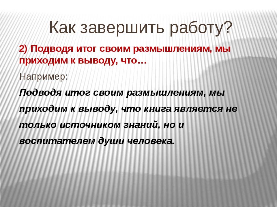 Как завершить работу? 2) Подводя итог своим размышлениям, мы приходим к вывод...