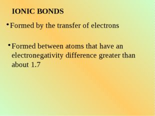 IONIC BONDS Formed by the transfer of electrons Formed between atoms that hav