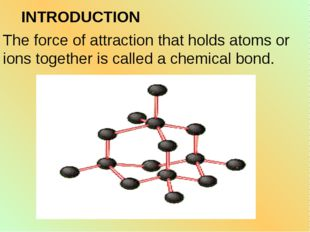The force of attraction that holds atoms or ions together is called a chemica