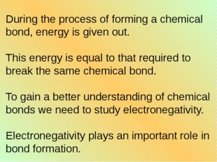 During the process of forming a chemical bond, energy is given out. This ener