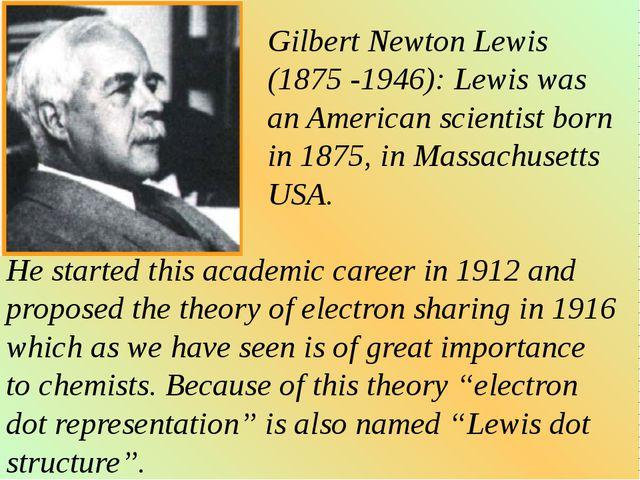 Gilbert Newton Lewis (1875 -1946): Lewis was an American scientist born in 18...