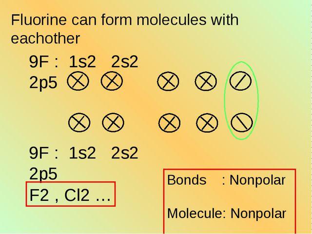 Fluorine can form molecules with eachother Bonds : Nonpolar Molecule: Nonpola...