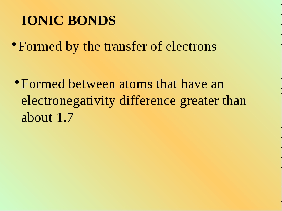 IONIC BONDS Formed by the transfer of electrons Formed between atoms that hav...