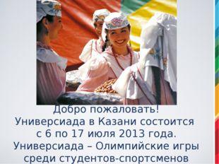 Добро пожаловать! Универсиада в Казани состоится с 6 по 17 июля 2013 года. Ун