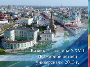 * Казань — столица XXVII Всемирной летней универсиады 2013 г.