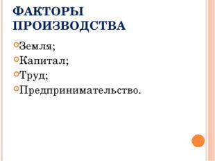 ФАКТОРЫ ПРОИЗВОДСТВА Земля; Капитал; Труд; Предпринимательство.